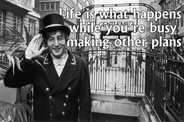 Life is what happens while you're busy making other plans - John Lennon