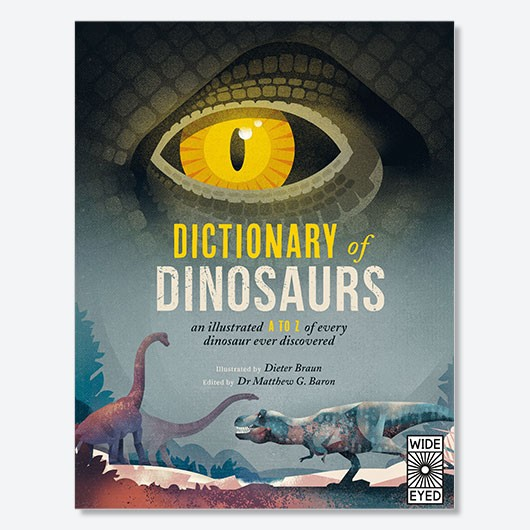 Dictionary of Dinosaurs Matthew G Baron £14.99, Wide-Eyed Editions