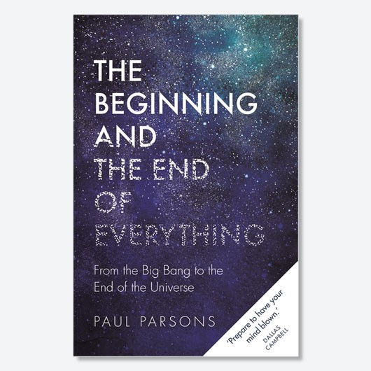 The Beginning and the End of Everything: From the Big Bang to the End of the Universe by Dr Paul Parsons is available now (£16.99, Michael O'Mara)