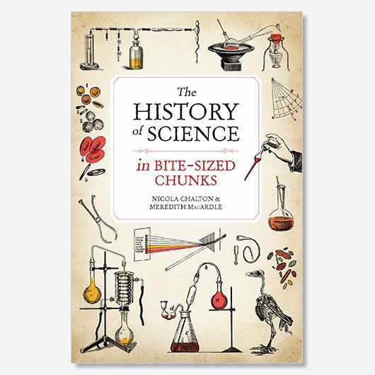 The History of Science in Bite-sized Chunks by Nicola Chalton and Meredith MacArdle is available now (£7.99, Michael O'Mara)