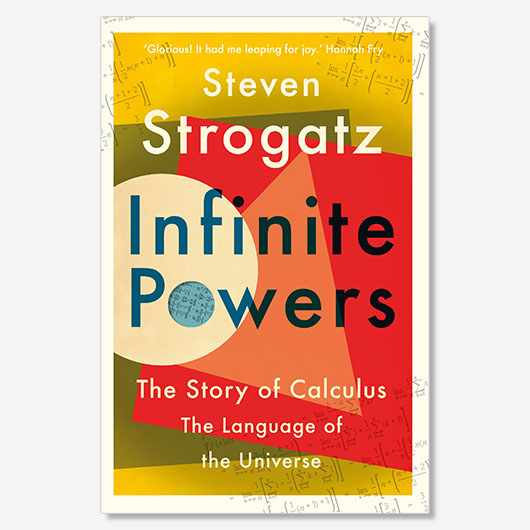 Infinite Powers: The Story of Calculus by Steven Strogatz (£20, Atlantic Books)
