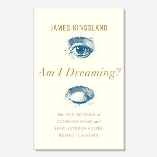 Am I Dreaming? The new science of consciousness and how altered states reboot the brain by James Kingsland (£14.99, Atlantic Books) is out now.
