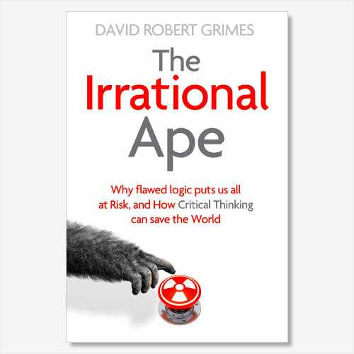 The Irrational Ape - Why flawed logic puts us all at Risk, and how critical thinking can save the world by David Robert Grimes is available now (£18.99, Simon & Schuster UK)