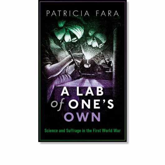 Lab of One's Own: Science and Suffrage in the First World War by Patricia Fara is available now (£18.99, OUP)