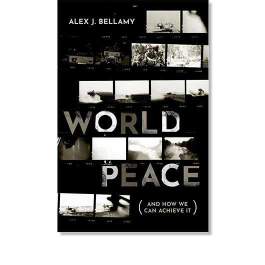 World Peace (And How We Can Achieve It) by Alex J. Bellamy is available now (£20, OUP)