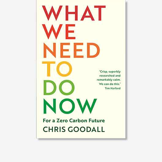 What We Need to Do Now: For a Zero Carbon Future by Chris Goodall is out now (£9.99, Profile Books)