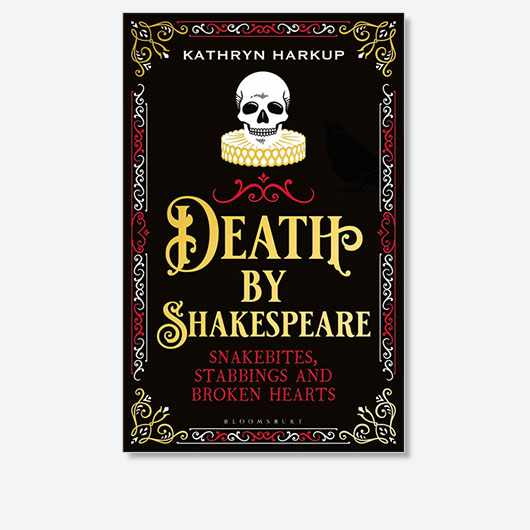 Death By Shakespeare: Snakebites, Stabbings and Broken Hearts by Kathryn Harkup is out now (£16.99, Bloomsbury Sigma)