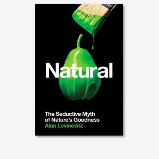 Natural: The Seductive Myth of Nature's Goodness is out now (£20, Profile Books)