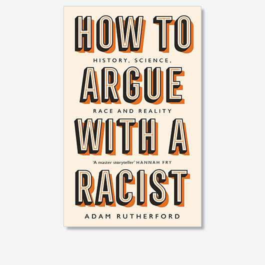 How To Argue With A Racist by Adam Rutherford is out now (£12.99, Weidenfeld & Nicolson)