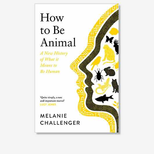 How to Be Animal: A New History of What it Means to Be Human by Melanie Challenger is out now (£18.99, Canongate Books)