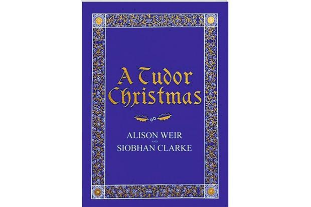 A Tudor Christmas by Alison Weir and Siobhan Clarke (Jonathan Cape)