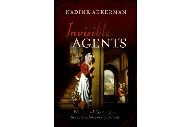 Invisible Agents: Women and Espionage in Seventeenth-Century Britain by Nadine Akkerman