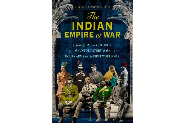 The Indian Empire at War: From Jihad to Victory, The Untold Story of the Indian Army in the First World War by George Morton-Jack