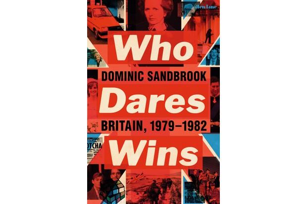 Who Dares Wins: Britain, 1979–1982 by Dominic Sandbrook