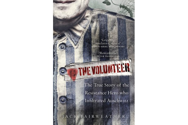 The Volunteer: The True Story of the Resistance Hero Who Infiltrated Auschwitz by Jack Fairweather