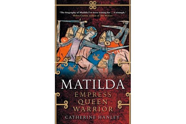 Matilda: Empress, Queen, Warrior by Catherine Hanley